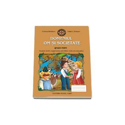 Caiet pentru gradinita. Domeniul Om si Societate pentru grupa MARE (Sugestii pentru organizarea activitatilor instructiv-educative)