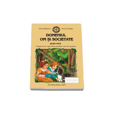 Caiet pentru gradinita. Domeniul Om si Societate pentru grupa MICA (Sugestii pentru organizarea activitatilor instructiv-educative)