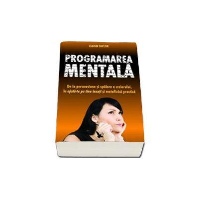 Programarea mentala (De la persuasiune si spalare a creierului, la ajuta te pe tine insuti si metafizica practic)