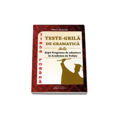 Teste-Grila de Gramatica pentru admiterea in Academia de Politie si in facultatile de drept, litere, comunicare si relatii publice. Limba Romana - Editia 2015 (Maria Ticleanu)
