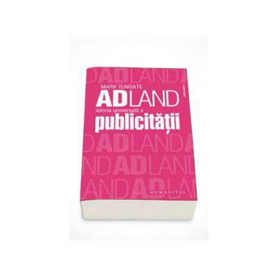 Adland. Istoria universala a publicitatii - Mark Tungate