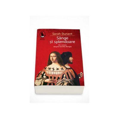 Sange si splendoare. Un roman despre familia Borgia - Sarah Dunant