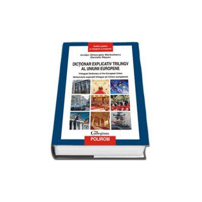 Dictionar explicativ trilingv al Uniunii Europene. Trilingual Dictionary of the European Union. Dictionnaire explicatif trilingue de l'Union europeenne. Editie Cartonata