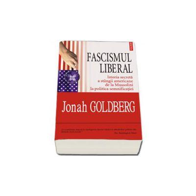 Fascismul liberal. Istoria secreta a stingii americane de la Mussolini la politica semnificatiei