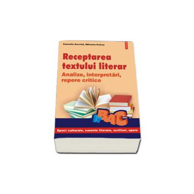 Receptarea textului literar. Analize, interpretari, repere critice pentru bacalaureat
