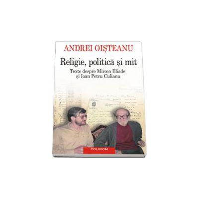Religie, politica si mit. Texte despre Mircea Eliade si Ioan Petru Culianu