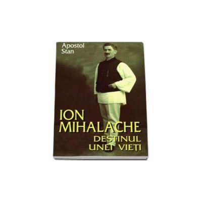 Ion Mihalache. Destinul unei vieti (Apostol Stan)