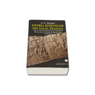 Istoria romanilor din Dacia Traiana. Dacia anteromana, Dacia romana, Dacia post-romana (migratiunile barbare) - Volumul 1