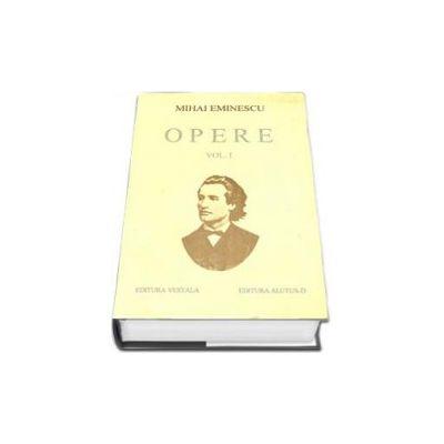 Opere. Mihai Eminescu Volumul I (Editie cartonata)