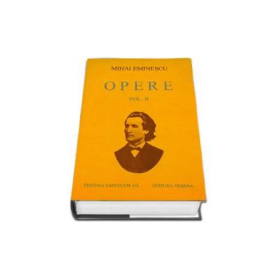 Opere. Mihai Eminescu Volumul II (Editie cartonata)