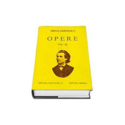 Opere. Mihai Eminescu Volumul III (Editie cartonata)