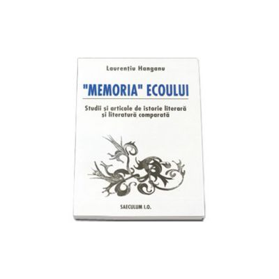 'Memoria'ecoului. Studii si articole de istorie literara si literatura comparata.