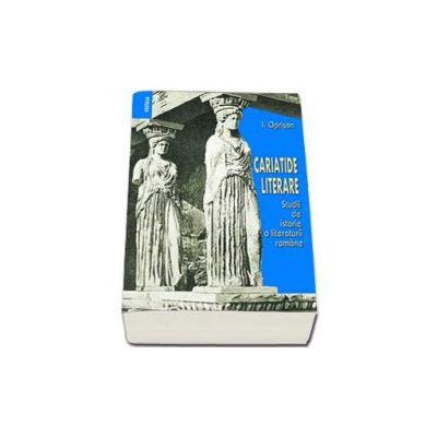 Ionel Oprisan, Cariatide literare. Studii de istorie a literaturii romane