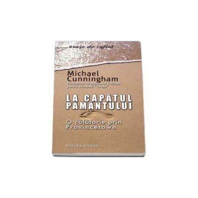 Michael Cunningham, La capatul pamantului. O calatorie prin Provincetown