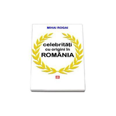 Mihai Rogai, Celebritati cu origini in Romania
