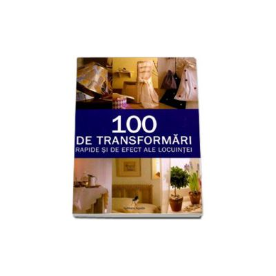 100 DE TRANSFORMARI RAPIDE SI DE EFECT ALE LOCUINTEI - Editie cartonata