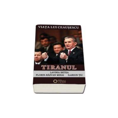 Lavinia Betea, Viata lui Ceausescu. Tiranul