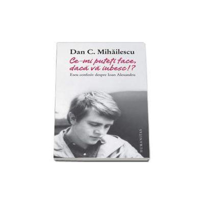 Dan C. Mihailescu - Ce-mi puteti face, daca va iubesc!? Eseu confesiv despre Ioan Alexandru