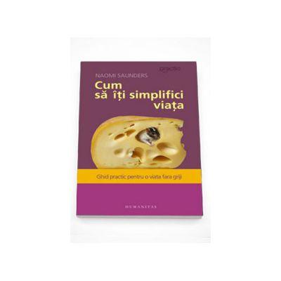 Cum sa iti simplifici viata. Ghid practic pentru o viata fara griji - Naomi Saunders