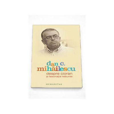 Despre Cioran si fascinatia nebuniei - Dan C. Mihailescu