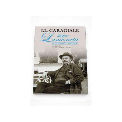 Ion Luca Caragiale - Despre lume, arta si neamul romanesc