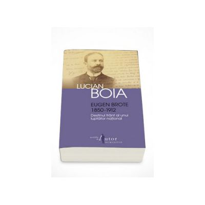 Eugen Brote (1850 - 1912). Destinul frant al unui luptator national - Lucian Boia