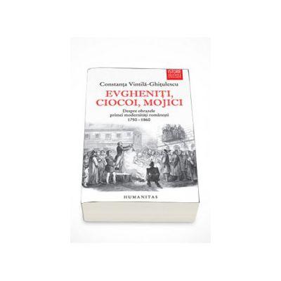 Evgheniti, ciocoi, mojici. Despre obrazele primei modernitati romanesti (1750-1860) - Constanta Vintila-Ghitulescu