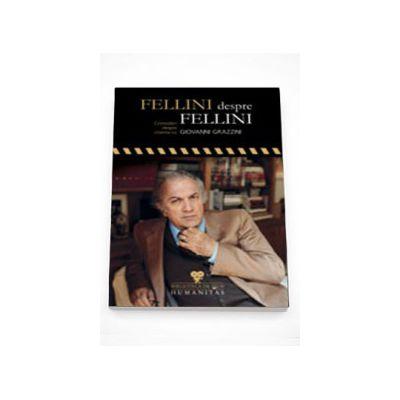 Fellini despre Fellini. Convorbiri despre cinema cu Giovanni Grazzini - Giovanni Grazzini
