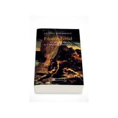 Filozoful crud. O istorie a canibalismului - Catalin Avramescu