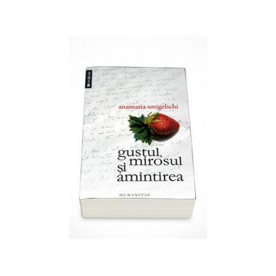 Gustul, mirosul si amintirea - Anamaria Smigelschi