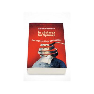 In cautarea lui Spinoza. Cum explica stiinta sentimentele - Antonio Damasio