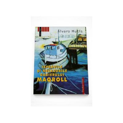 Ispravile si necazurile gabierului Maqroll - Alvaro Mutis