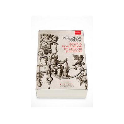 Istoria romanilor in chipuri si icoane - Nicolae Iorga