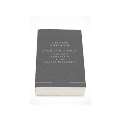Jocul cu timpul. Ontologia temporala a lui Martin Heidegger - Catalin Cioaba
