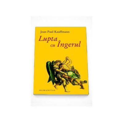Lupta cu ingerul - Jean-Paul Kauffmann