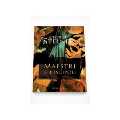 Maestri si discipoli. Prelegerile Charles Eliot Norton 2001-2002 - George Steiner