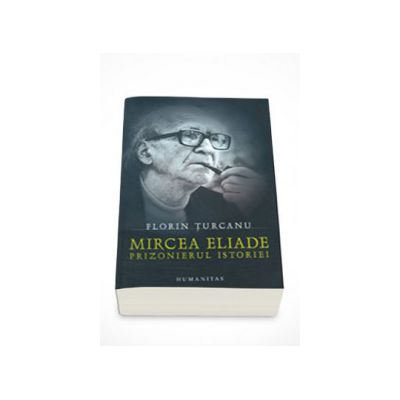 Mircea Eliade - Prizonierul istoriei - Florin Turcanu