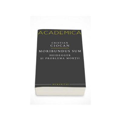 Moribundus sum: Heidegger si problema mortii - Cristian Ciocan