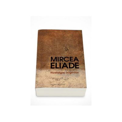 Nostalgia originilor. Istorie si semnificatie in religie - Mircea Eliade