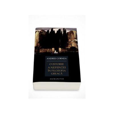 O istorie a nefiintei in filozofia greaca. De la Heraclit la Damascios - Andrei Cornea