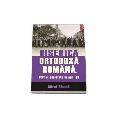 Mirel Banica - Biserica Ortodoxa Romana, stat si societate in anii 30
