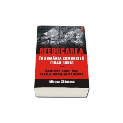 Reeducarea in Romania comunista (1949-1955). Vol. III: Targu-Ocna, Ocnele Mari, Canalul Dunare-Marea Neagra