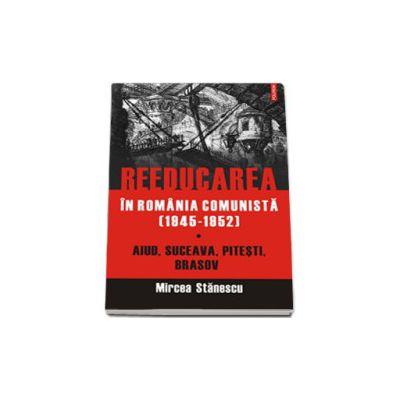 Reeducarea in Romania comunista (1945-1952). Aiud, Suceava, Pitesti, Brasov