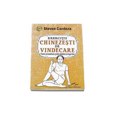 Steven Cardoza, Exercitii Chinezesti de Vindecare. Practici personalizate pentru sanatate si longevitate