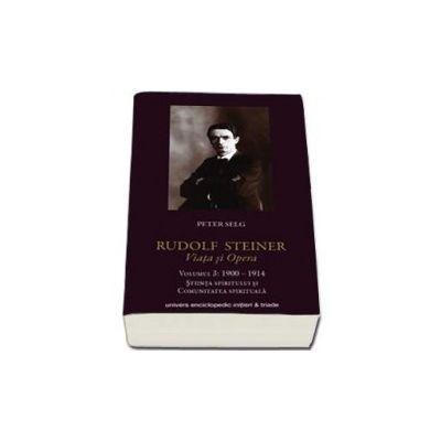 Rudolf Steiner. Viata si Opera - Volumul III 1900-1914. Stiinta spiritului si comunitatea spirituala
