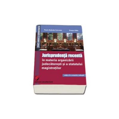 Paula Andrada Cotovanu - Jurisprudenta recenta in materia organizarii judecatoresti si a statutului magistratilor - Editia II, revizuita si adaugita