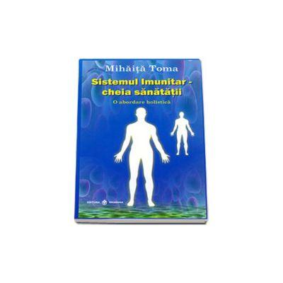 Sistemul imunitar, cheia sanatatii. O abordare holistica. Editia a II-a, revizuita si adaugita (Mihaita Toma)