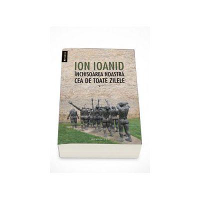 Inchisoarea noastra cea de toate zilele, Volumul. I (1949, 1952, 1954) - Ion Ioanid