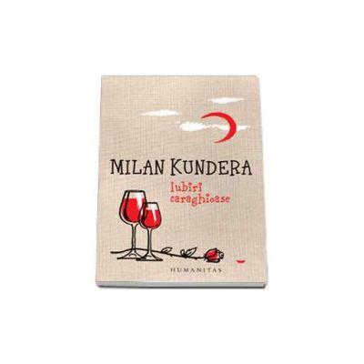Milan Kundera - Iubiri Caraghioase - Editie 2015