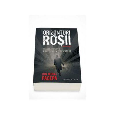 Orizonturi rosii. Crimele, coruptia si mostenirea Ceausestilor - Ion Mihai Pacepa